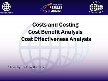 Impact Evaluation Costs and Costing Cost Benefit Analysis Cost Effectiveness Analysis Slides by Stefano Bertozzi.
