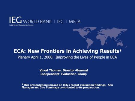 ECA: New Frontiers in Achieving Results * Plenary April 1, 2008, Improving the Lives of People in ECA Vinod Thomas, Director-General Independent Evaluation.