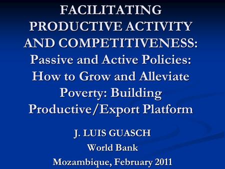 FACILITATING PRODUCTIVE ACTIVITY AND COMPETITIVENESS: Passive and Active Policies: How to Grow and Alleviate Poverty: Building Productive/Export Platform.