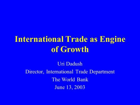International Trade as Engine of Growth Uri Dadush Director, International Trade Department The World Bank June 13, 2003.