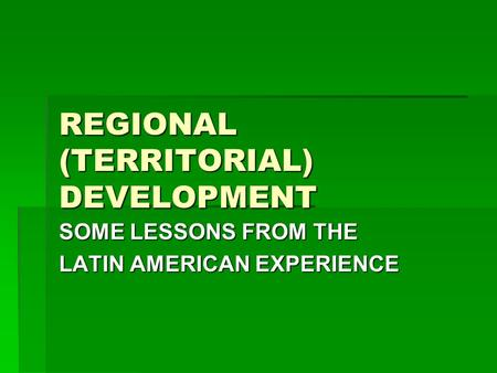 REGIONAL (TERRITORIAL) DEVELOPMENT SOME LESSONS FROM THE LATIN AMERICAN EXPERIENCE.