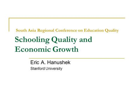 South Asia Regional Conference on Education Quality Schooling Quality and Economic Growth Eric A. Hanushek Stanford University.