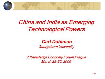 China and India as Emerging Technological Powers Carl Dahlman Georgetown University V Knowledge Economy Forum Prague March 28-30, 2006 ©cjd.