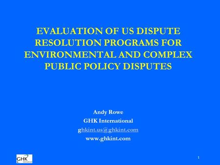 1 EVALUATION OF US DISPUTE RESOLUTION PROGRAMS FOR ENVIRONMENTAL AND COMPLEX PUBLIC POLICY DISPUTES Andy Rowe GHK International