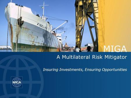 MIGA A Multilateral Risk Mitigator Insuring Investments, Ensuring Opportunities.