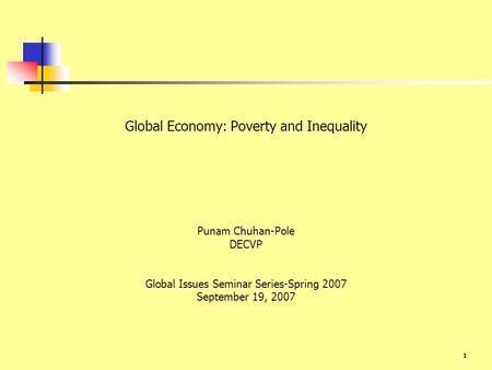 1 Global Economy: Poverty and Inequality Punam Chuhan-Pole DECVP Global Issues Seminar Series-Spring 2007 September 19, 2007.