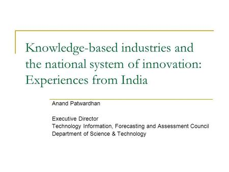 Knowledge-based industries and the national system of innovation: Experiences from India Anand Patwardhan Executive Director Technology Information, Forecasting.