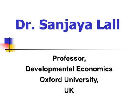 Dr. Sanjaya Lall Professor, Developmental Economics Oxford University, UK.