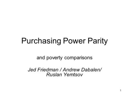 1 Purchasing Power Parity and poverty comparisons Jed Friedman / Andrew Dabalen/ Ruslan Yemtsov.