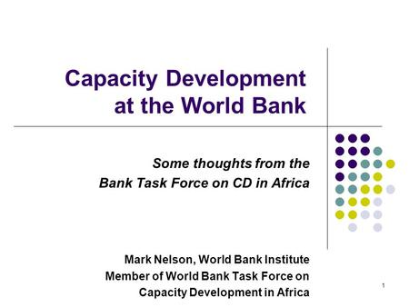 1 Capacity Development at the World Bank Some thoughts from the Bank Task Force on CD in Africa Mark Nelson, World Bank Institute Member of World Bank.