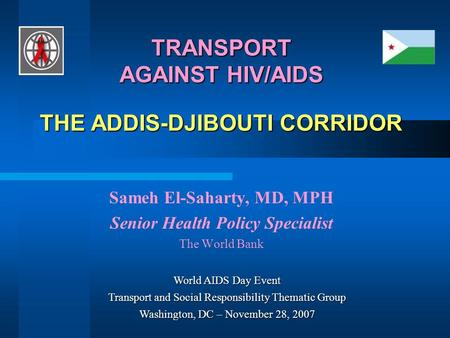 TRANSPORT AGAINST HIV/AIDS THE ADDIS-DJIBOUTI CORRIDOR Sameh El-Saharty, MD, MPH Senior Health Policy Specialist The World Bank World AIDS Day Event Transport.
