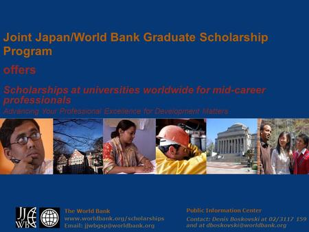 The World Bank    Joint Japan/World Bank Graduate Scholarship Program offers Scholarships at universities.