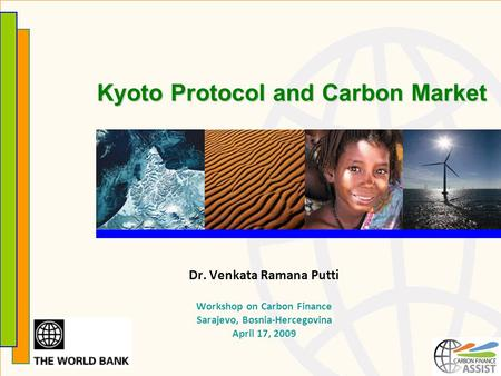 Kyoto Protocol and Carbon Market Dr. Venkata Ramana Putti Workshop on Carbon Finance Sarajevo, Bosnia-Hercegovina April 17, 2009.