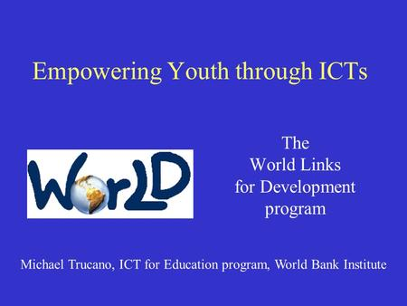 Empowering Youth through ICTs The World Links for Development program Michael Trucano, ICT for Education program, World Bank Institute.