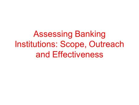 Assessing Banking Institutions: Scope, Outreach and Effectiveness.