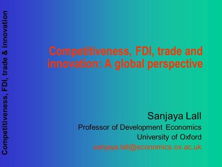 Competitiveness, FDI, trade & innovation Competitiveness, FDI, trade and innovation: A global perspective Sanjaya Lall Professor of Development Economics.