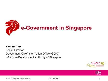 RESTRICTED © 2007 IDA Singapore. All Rights Reserved. 1 e-Government in Singapore Pauline Tan Senior Director Government Chief Information Office (GCIO)