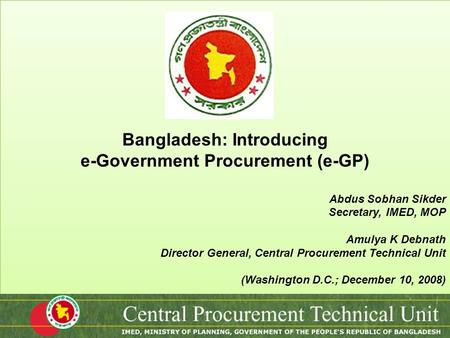 Bangladesh: Introducing e-Government Procurement (e-GP) Abdus Sobhan Sikder Secretary, IMED, MOP Amulya K Debnath Director General, Central Procurement.