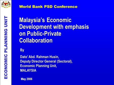 Malaysias Economic Development with emphasis on Public-Private Collaboration ECONOMIC PLANNING UNIT By Dato Abd. Rahman Husin, Deputy Director General.