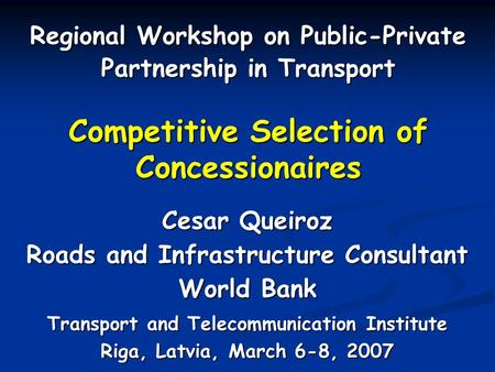 Competitive Selection of Concessionaires Regional Workshop on Public-Private Partnership in Transport Cesar Queiroz Roads and Infrastructure Consultant.