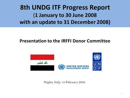 8th UNDG ITF Progress Report (1 January to 30 June 2008 with an update to 31 December 2008) Presentation to the IRFFI Donor Committee Naples, Italy, 18.