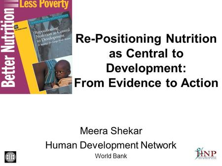 Re-Positioning Nutrition as Central to Development: From Evidence to Action Meera Shekar Human Development Network World Bank.