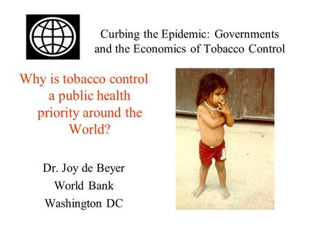 Curbing the Epidemic: Governments and the Economics of Tobacco Control Why is tobacco control a public health priority around the World? Dr. Joy de Beyer.