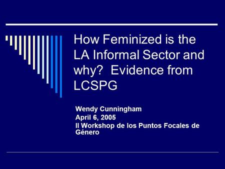 How Feminized is the LA Informal Sector and why? Evidence from LCSPG Wendy Cunningham April 6, 2005 II Workshop de los Puntos Focales de Género.