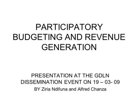 PARTICIPATORY BUDGETING AND REVENUE GENERATION PRESENTATION AT THE GDLN DISSEMINATION EVENT ON 19 – 03- 09 BY Ziria Ndifuna and Alfred Chanza.