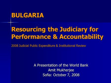BULGARIA Resourcing the Judiciary for Performance & Accountability 2008 Judicial Public Expenditure & Institutional Review A Presentation of the World.
