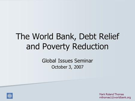 The World Bank, Debt Relief and Poverty Reduction Global Issues Seminar October 3, 2007 Mark Roland Thomas