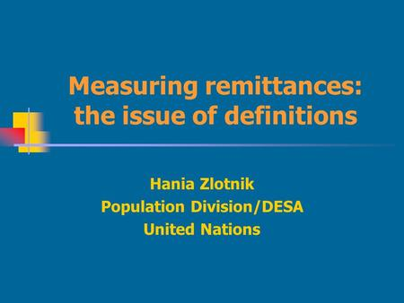 Measuring remittances: the issue of definitions Hania Zlotnik Population Division/DESA United Nations.