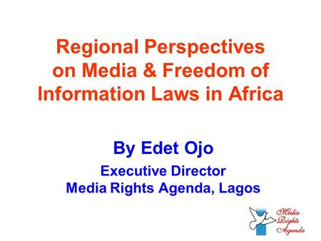 Regional Perspectives on Media & Freedom of Information Laws in Africa By Edet Ojo Executive Director Media Rights Agenda, Lagos.