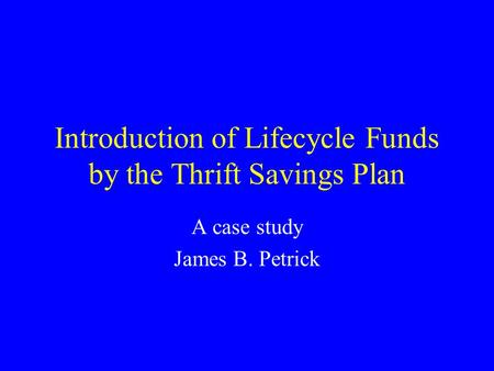 Introduction of Lifecycle Funds by the Thrift Savings Plan A case study James B. Petrick.
