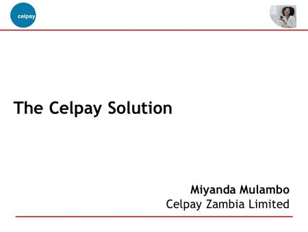 The Celpay Solution Miyanda Mulambo Celpay Zambia Limited.