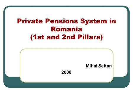Private Pensions System in Romania (1st and 2nd Pillars) Mihai Şeitan 2008.