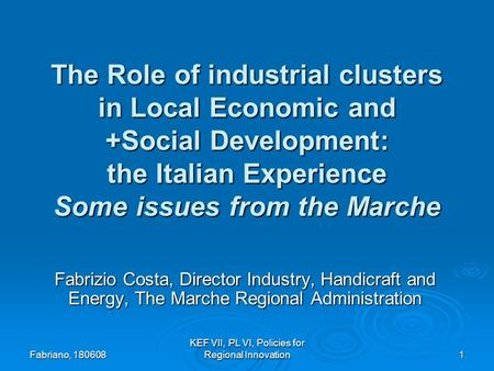 Fabriano, 180608 KEF VII, PL VI, Policies for Regional Innovation 1 The Role of industrial clusters in Local Economic and +Social Development: the Italian.