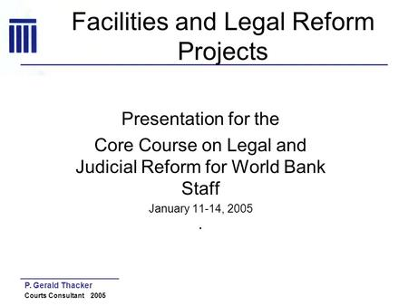 P. Gerald Thacker Courts Consultant 2005 Facilities and Legal Reform Projects Presentation for the Core Course on Legal and Judicial Reform for World Bank.