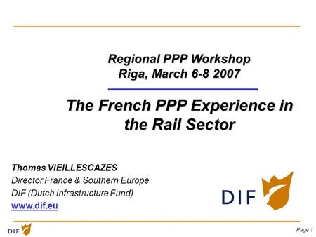 Page 1 Regional PPP Workshop Riga, March 6-8 2007 The French PPP Experience in the Rail Sector Thomas VIEILLESCAZES Director France & Southern Europe DIF.