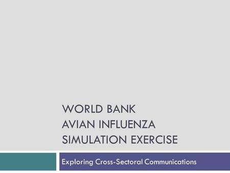 WORLD BANK AVIAN INFLUENZA SIMULATION EXERCISE Exploring Cross-Sectoral Communications.