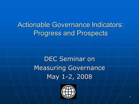 1 Actionable Governance Indicators: Progress and Prospects DEC Seminar on Measuring Governance May 1-2, 2008.