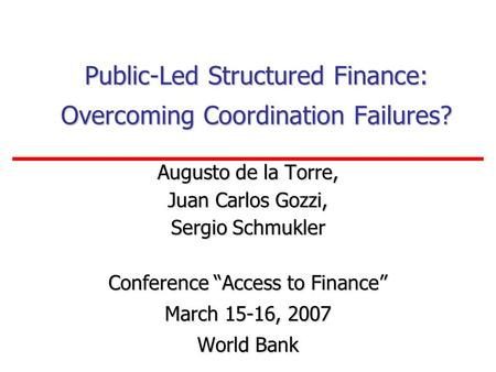 Public-Led Structured Finance: Overcoming Coordination Failures? Augusto de la Torre, Juan Carlos Gozzi, Sergio Schmukler Conference Access to Finance.