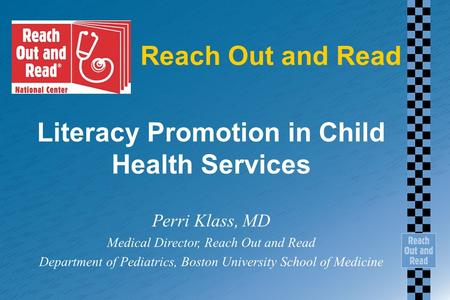 Reach Out and Read Literacy Promotion in Child Health Services Perri Klass, MD Medical Director, Reach Out and Read Department of Pediatrics, Boston University.