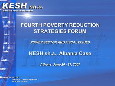 FOURTH POVERTY REDUCTION STRATEGIES FORUM POWER SECTOR AND FISCAL ISSUES KESH sh.a., Albania Case Athens, June 26 - 27, 2007 Prepared by: Ilir ZEQO Director.