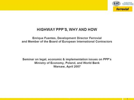 1 1 1 HIGHWAY PPPS, WHY AND HOW Enrique Fuentes, Development Director Ferrovial and Member of the Board of European International Contractors Seminar on.