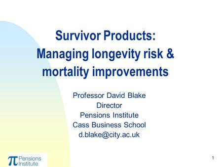 1 Survivor Products: Managing longevity risk & mortality improvements Professor David Blake Director Pensions Institute Cass Business School