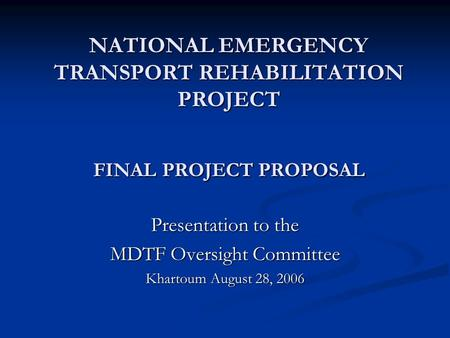 NATIONAL EMERGENCY TRANSPORT REHABILITATION PROJECT FINAL PROJECT PROPOSAL Presentation to the MDTF Oversight Committee Khartoum August 28, 2006.