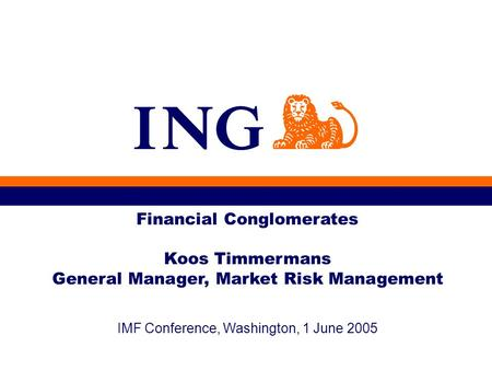IMF Conference, Washington, 1 June 2005 Financial Conglomerates Koos Timmermans General Manager, Market Risk Management.