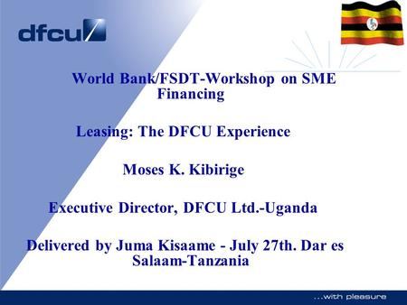 World Bank/FSDT-Workshop on SME Financing Leasing: The DFCU Experience Moses K. Kibirige Executive Director, DFCU Ltd.-Uganda Delivered by Juma Kisaame.