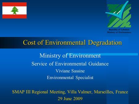 Cost of Environmental Degradation Ministry of Environment Service of Environmental Guidance Viviane Sassine Environmental Specialist SMAP III Regional.